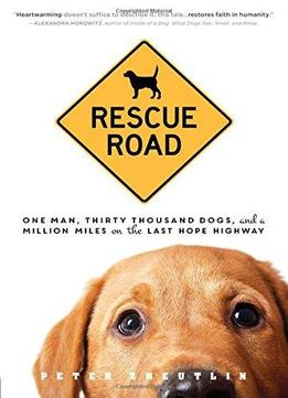 Download Rescue Road: One Man, Thirty Thousand Dogs, & A Million Miles On The Last Hope Highway