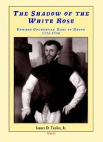 The Shadow Of The White Rose: Edward Courtenay, Earl Of Devon 1526-1556
