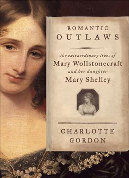Download ebook Romantic Outlaws: The Extraordinary Lives Of Mary Wollstonecraft & Mary Shelley