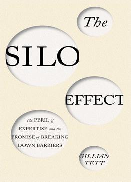 Download ebook The Silo Effect: The Peril Of Expertise & The Promise Of Breaking Down Barriers