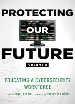 Download Protecting Our Future, Volume 2: Educating A Cybersecurity Workforce