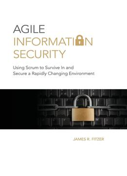 Download Agile Information Security: Using Scrum To Survive In & Secure A Rapidly Changing Environment