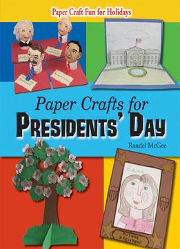 Download ebook Paper Crafts For Presidents' Day (paper Craft Fun For Holidays)