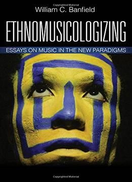 Download Ethnomusicologizing: Essays On Music In The New Paradigms