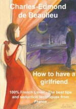 How To Have A Girlfriend: 100% French Lover – The Best Tips And Seduction Techniques From France