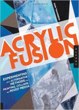 Download Acrylic Fusion: Experimenting With Alternative Methods For Painting & Collage