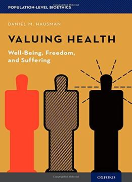 Download ebook Valuing Health: Well-being, Freedom, & Suffering (population-level Bioethics)
