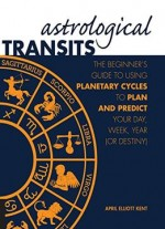 Astrological Transits: The Beginner's Guide To Using Planetary Cycles To Plan And Predict Your Day, Week, Year (or Destiny)