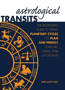 Download Astrological Transits: The Beginner's Guide To Using Planetary Cycles To Plan & Predict Your Day, Week, Year (or Destiny)