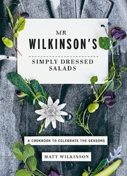 Download ebook Mr Wilkinson's Simply Dressed Salads: A Cookbook To Celebrate The Seasons