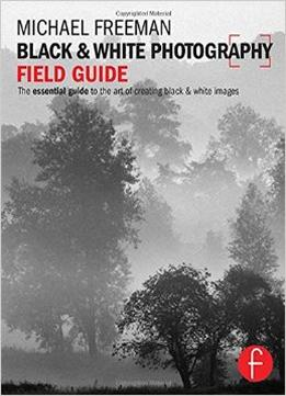 Download Black & White Photography Field Guide: The Essential Guide To The Art Of Creating Black & White Images