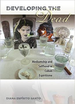 Download ebook Developing The Dead: Mediumship & Selfhood In Cuban Espiritismo