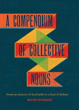 Download A Compendium Of Collective Nouns: From An Armory Of Aardvarks To A Zeal Of Zebras