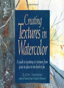 Download Creating Textures In Watercolor: A Guide To Painting 83 Textures From Grass To Glass To Tree Bark To Fur