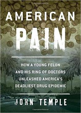 Download American Pain: How A Young Felon & His Ring Of Doctors Unleashed America's Deadliest Drug Epidemic