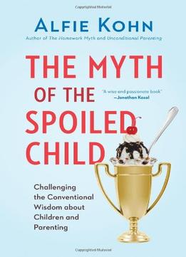 Download ebook The Myth Of The Spoiled Child: Challenging The Conventional Wisdom About Children & Parenting