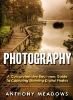 Photography: A Comprehensive Guide To Capturing Stunning Digital Photos