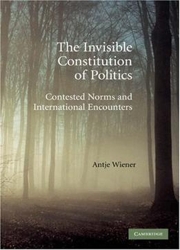 Download ebook The Invisible Constitution Of Politics: Contested Norms & International Encounters