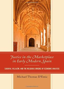 Download ebook Justice In The Marketplace In Early Modern Spain: Saravia, Villalon & The Religious Origins Of Economic Analysis