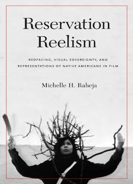 Download Reservation Reelism: Redfacing, Visual Sovereignty, & Representations Of Native Americans In Film