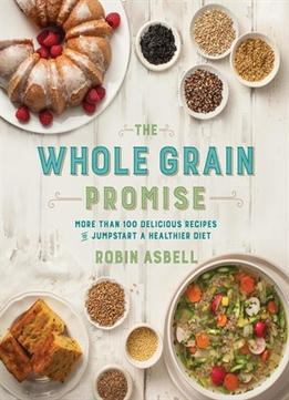 Download ebook The Whole Grain Promise: More Than 100 Recipes To Jumpstart A Healthier Diet