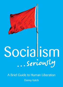 Download ebook Socialism . . . Seriously: A Brief Guide To Human Liberation