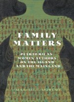 Family Matters: Puerto Rican Women Authors On The Island And The Mainland