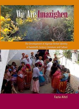 Download We Are Imazighen: The Development Of Algerian Berber Identity In Twentieth-century Literature & Culture