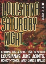 Louisiana Saturday Night: Looking For A Good Time In South Louisiana's Juke Joints, Honky-tonks, And Dance Halls