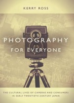 Photography For Everyone: The Cultural Lives Of Cameras And Consumers In Early Twentieth-century Japan