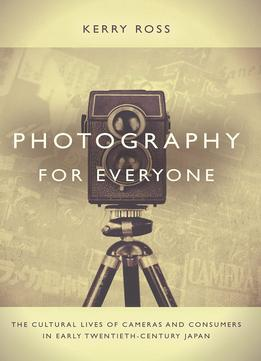 Download ebook Photography For Everyone: The Cultural Lives Of Cameras & Consumers In Early Twentieth-century Japan