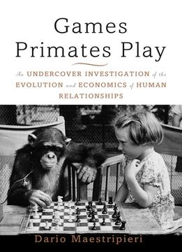 Download Games Primates Play: An Undercover Investigation Of The Evolution & Economics Of Human Relationships