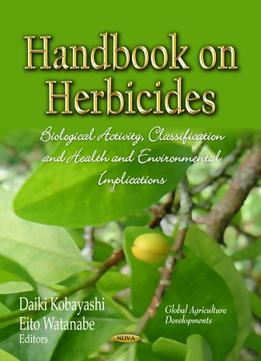 Download ebook Handbook On Herbicides: Biological Activity, Classification & Health Environmental Implications