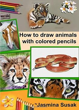 Download How To Draw Animals With Colored Pencils: Learn To Draw Realistic Animals