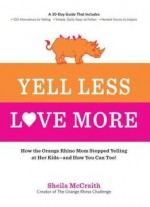 Yell Less, Love More: How The Orange Rhino Mom Stopped Yelling At Her Kids – And How You Can Too!