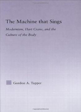 Download ebook The Machine That Sings: Modernism, Hart Crane, & The Culture Of The Body