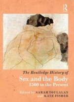 The Routledge History Of Sex And The Body, 1500 To The Present By Sarah Toulalan