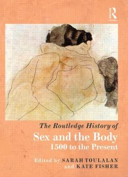 Download ebook The Routledge History Of Sex & The Body, 1500 To The Present By Sarah Toulalan