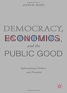 Download ebook Democracy, Economics, & The Public Good: Informational Failures & Potential