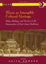 Music As Intangible Cultural Heritage: Policy, Ideology, And Practice In The Preservation Of East Asian Traditions