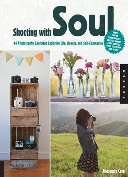 Download ebook Shooting With Soul: 44 Photography Exercises Exploring Life, Beauty & Self-expression