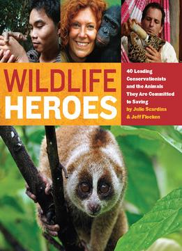 Download Wildlife Heroes: 40 Leading Conservationists & The Animals They Are Committed To Saving