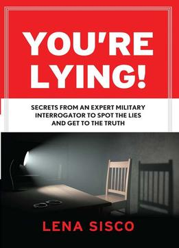 Download You're Lying!: Secrets From An Expert Military Interrogator To Spot The Lies & Get To The Truth