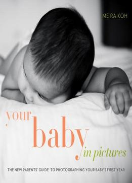 Download ebook Your Baby In Pictures: The New Parents' Guide To Photographing Your Baby's First Year