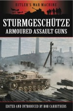 Stürmgeschutze: Armoured Assault Guns (hitler's War Machine)