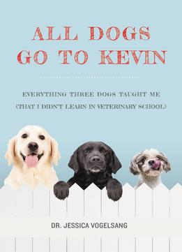 Download All Dogs Go To Kevin: Everything Three Dogs Taught Me