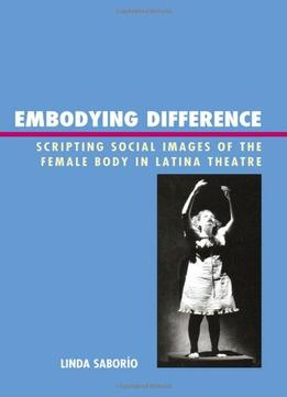 Download Embodying Difference: Scripting Social Images Of The Female Body In Latina Theatre