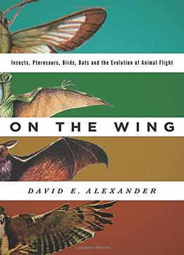 Download ebook On The Wing: Insects, Pterosaurs, Birds, Bats & The Evolution Of Animal Flight