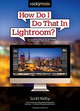 Download ebook How Do I Do That In Lightroom?: The Quickest Ways To Do The Things You Want To Do, Right Now!