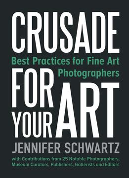 Download ebook Crusade For Your Art: Best Practices For Fine Art Photographers